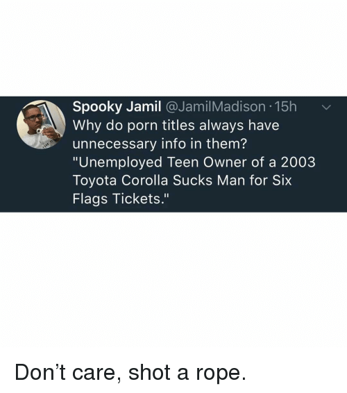 """Memes, Toyota, and Porn: Spooky Jamil @JamilMadison 15h  Why do porn titles always have  unnecessary info in them?  """"Unemployed Teen Owner of a 2003  Toyota Corolla Sucks Man for Six  Flags Tickets."""" Don't care, shot a rope."""