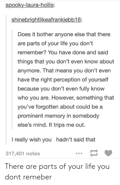 Life, Spooky, and Mind: spooky-laura-hollis:  shinebrightlikeafrankiebb16:  Does it bother anyone else that there  are parts of your life you don't  remember? You have done and said  things that you don't even know about  anymore. That means you don't even  have the right perception of yourself  because you don't even fully know  who you are. However, something that  you've forgotten about could be a  prominent memory in somebody  else's mind. It trips me out.  I really wish you hadn't said that  317,401 notes There are parts of your life you dont remeber