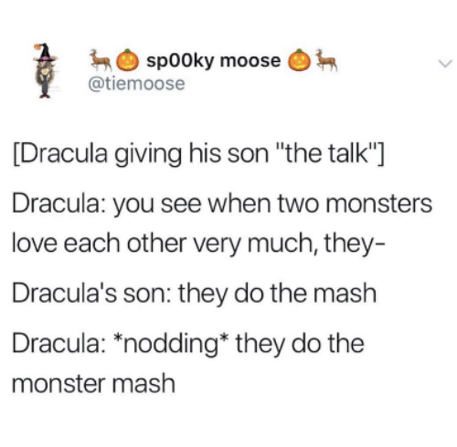 "monster mash: spooky moose  @tiemoose  [Dracula giving his son ""the talk""]  Dracula: you see when two monsters  love each other very much, they  Dracula's son: they do the mash  Dracula: ""nodding* they do the  monster mash"
