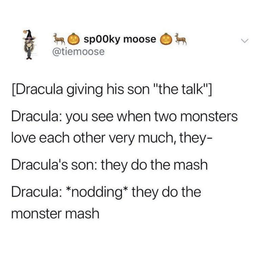 "monster mash: spooky moose  @tiemoose  [Dracula giving his son ""the talk""]  Dracula: you see when two monsters  love each other very much, they-  Dracula's son: they do the mash  Dracula: *nodding* they do the  monster mash"