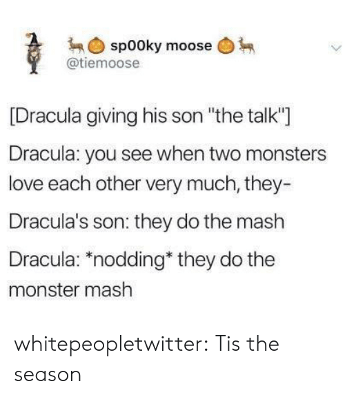"monster mash: spooky moose  @tiemoose  [Dracula giving his son ""the talk""]  Dracula: you see when two monsters  love each other very much, they-  Dracula's son: they do the mash  Dracula: ""nodding they do the  monster mash whitepeopletwitter:  Tis the season"