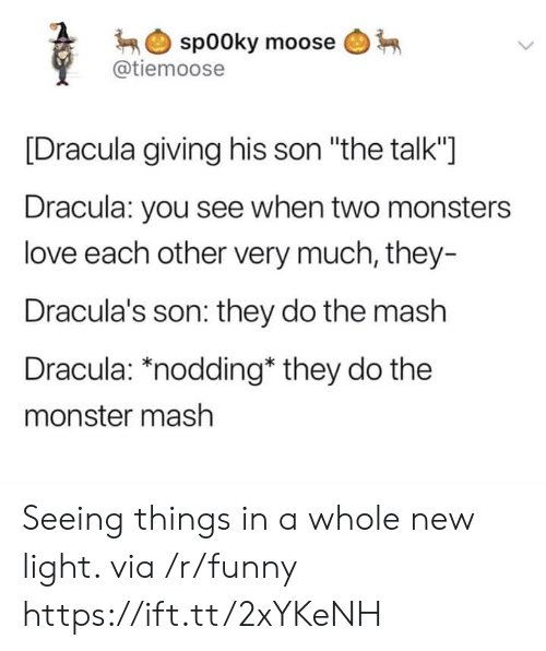 "monster mash: spooky moose  @tiemoose  [Dracula giving his son ""the talk""]  Dracula: you see when two monsters  love each other very much, they-  Dracula's son: they do the mash  Dracula: *nodding* they do the  monster mash Seeing things in a whole new light. via /r/funny https://ift.tt/2xYKeNH"