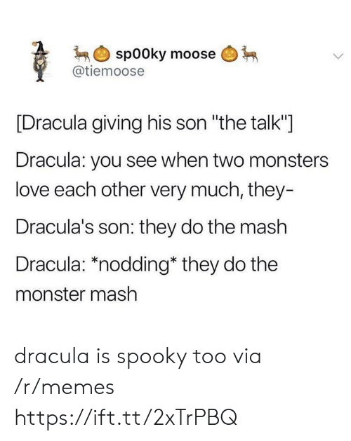 "monster mash: spooky moose  @tiemoose  [Dracula giving his son ""the talk""]  Dracula: you see when two monsters  love each other very much, they-  Dracula's son: they do the mash  Dracula: *nodding* they do the  monster mash dracula is spooky too via /r/memes https://ift.tt/2xTrPBQ"