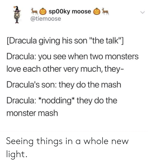 "monster mash: spooky moose  @tiemoose  [Dracula giving his son ""the talk""]  Dracula: you see when two monsters  love each other very much, they-  Dracula's son: they do the mash  Dracula: *nodding* they do the  monster mash Seeing things in a whole new light."