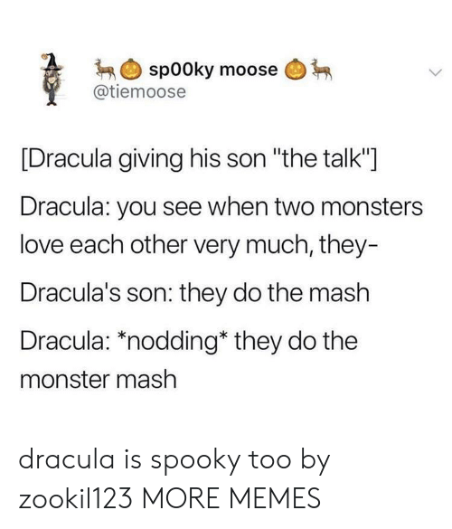"monster mash: spooky moose  @tiemoose  [Dracula giving his son ""the talk""]  Dracula: you see when two monsters  love each other very much, they-  Dracula's son: they do the mash  Dracula: *nodding* they do the  monster mash dracula is spooky too by zookil123 MORE MEMES"
