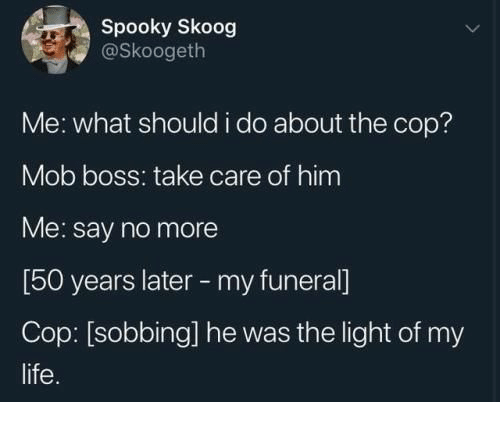 sobbing: Spooky Skoog  @Skoogeth  Me: what should i do about the cop?  Mob boss: take care of him  Me: say no more  [50 years later -my funeral]  Cop: [sobbing] he was the light of my  life