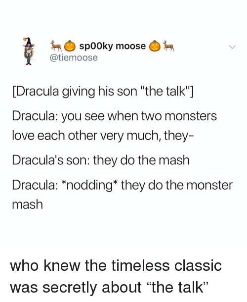 "monster mash: spooky  @tiemoose  moose  [Dracula giving his son ""the talk""]  Dracula: you see when two monsters  love each other very much, they-  Dracula's son: they do the mash  Dracula: *nodding* they do the monster  mash who knew the timeless classic was secretly about ""the talk"""