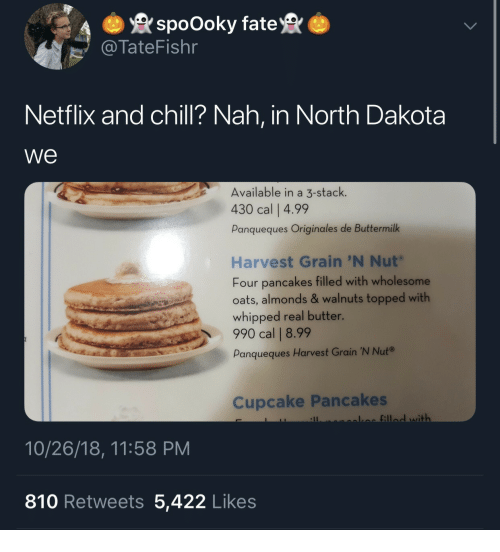 Topped: spoOoky fate  TateFishr  Netflix and chill? Nah, in North Dakota  we  Available in a 3-stack.  430 cal   4.99  Panqueques Originales de Buttermilk  Harvest Grain 'N Nut  Four pancakes filled with wholesome  oats, almonds & walnuts topped with  whipped real butter.  990 cal   8.99  Panqueques Harvest Grain 'N Nut®  Cupcake Pancakes  fill with  10/26/18, 11:58 PM  810 Retweets 5,422 Likes