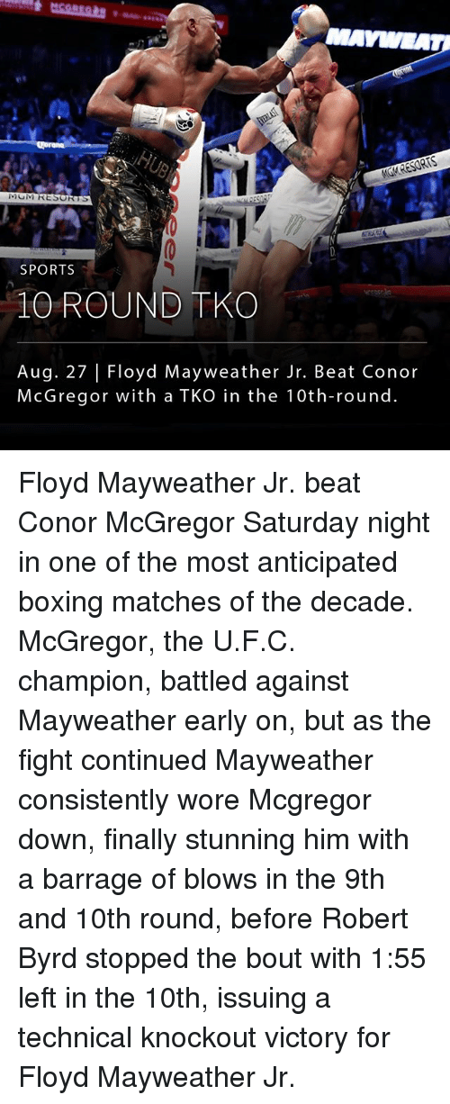 Boxing, Conor McGregor, and Floyd Mayweather: SPORTS  10 ROUND TKO  Aug. 27 Floyd Mayweather Jr. Beat Conor  McGregor with a TKO in the 10th-round. Floyd Mayweather Jr. beat Conor McGregor Saturday night in one of the most anticipated boxing matches of the decade. McGregor, the U.F.C. champion, battled against Mayweather early on, but as the fight continued Mayweather consistently wore Mcgregor down, finally stunning him with a barrage of blows in the 9th and 10th round, before Robert Byrd stopped the bout with 1:55 left in the 10th, issuing a technical knockout victory for Floyd Mayweather Jr.