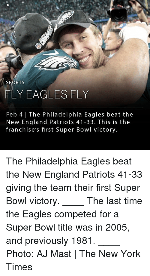 New England Patriots: SPORTS  FLY EAGLESFLY  Feb 4 | The Philadelphia Eagles beat the  New England Patriots 41-33. This is the  franchise's first Super Bowl victory. The Philadelphia Eagles beat the New England Patriots 41-33 giving the team their first Super Bowl victory. ____ The last time the Eagles competed for a Super Bowl title was in 2005, and previously 1981. ____ Photo: AJ Mast | The New York Times