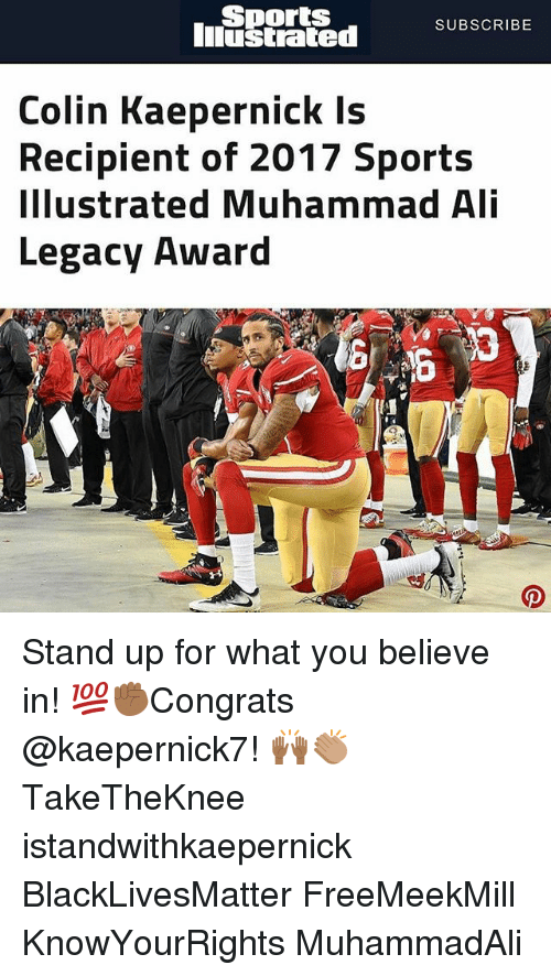 Ali, Black Lives Matter, and Colin Kaepernick: Sports  Iiustrated  SUBSCRIBE  Colin Kaepernick Is  Recipient of 2017 Sports  Illustrated Muhammad Ali  Legacy Award Stand up for what you believe in! 💯✊🏾Congrats @kaepernick7! 🙌🏾👏🏽 TakeTheKnee istandwithkaepernick BlackLivesMatter FreeMeekMill KnowYourRights MuhammadAli