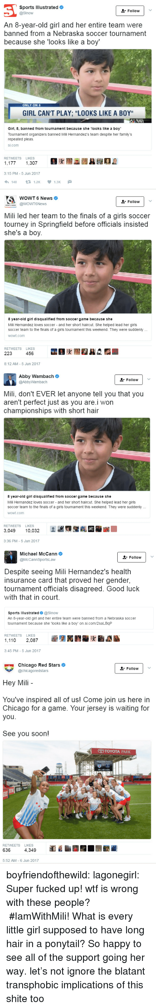 """Good Luck With That: Sports Illustrated  @Sinow  & Follow  An 8-year-old girl and her entire team were  banned from a Nebraska soccer tournament  because she 'looks like a boy'  ONLY ON 6  GIRL CAN'T PLAY; """"LOOKS LIKE A BOY  Girl, 8, banned from tournament because she looks like a boy  Tournament organizers banned Mili Hernandez's team despite her family's  repeated pleas.  si.com  RETWEETS LIKES  ,177 1,307  3:15 PM- 5 Jun 2017   WOWT News  oWT6News  Follow v  รู้เ  Mili led her team to the finals of a girls soccer  tourney in Springfield before officials insisted  she's a boy.  8 year-old girl disqualified from soccer game because she  Mili Hernandez loves soccer - and her short haircut. She helped lead her girls  soccer team to the finals of a girls tournament this weekend. They were suddenly  wowt.com  RETWEETS LIKES  223 456  8:12 AM -5 Jun 2017   Abby Wambach  @AbbyWambach  Follovw  Mili, don't EVER let anyone tell you that you  aren't perfect just as you are.i won  championships with short hair  8 year-old girl disqualified from soccer game because she  Mili Hernandez loves soccer and her short haircut. She helped lead her girls  soccer team to the finals of a girls tournament this weekend. They were suddenly  wowt.com  RETWEETS LIKES  3,049 10,032  3:36 PM -5 Jun 2017   Michael McCann  @McCannSportsLaw  Follow  Despite seeing Mili Hernandez's health  insurance card that proved her gender,  tournament officials disagreed. Good luck  with that in court.  Sports Illustrated @Slnow  An 8-year-old girl and her entire team were banned from a Nebraska soccer  tournament because she 'looks like a boy' on.si.com/2saLBqP  RETWEETS LIKES  1,110 2,087  3:45 PM-5 Jun 2017   Chicago Red Stars  @chicagoredstars  Follow  Hey Mili  You've inspired all of us! Come join us here in  Chicago for a game. Your jersey is waiting for  you  See you soon!  TOYOTA PARK  RETWEETS LIKES  636  4,349  5:52 AM - 6 Jun 2017 boyfriendofthewild: lagonegirl:      Super fucked up! wtf is wrong w"""
