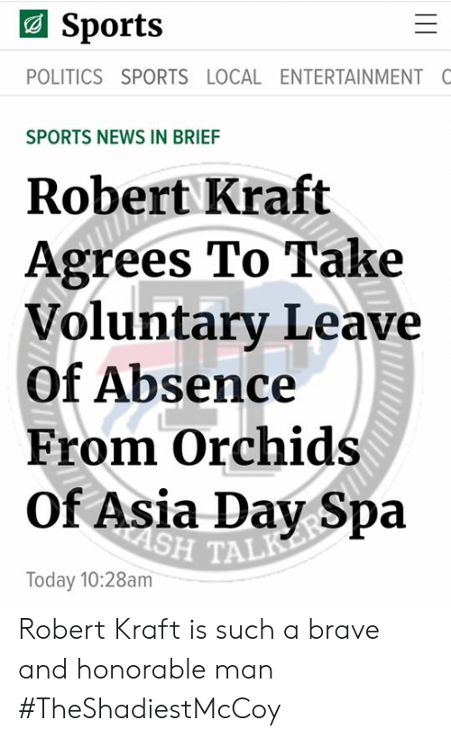 robert kraft: Sports  POLITICS SPORTS LOCAL ENTERTAINMENT C  SPORTS NEWS IN BRIEF  Robert Kraft  Agrees To Take  Voluntary Leave  Of Absence  From Orchids  Of Asia Day Spa  H TAL  Today 10:28am Robert Kraft is such a brave and honorable man   #TheShadiestMcCoy