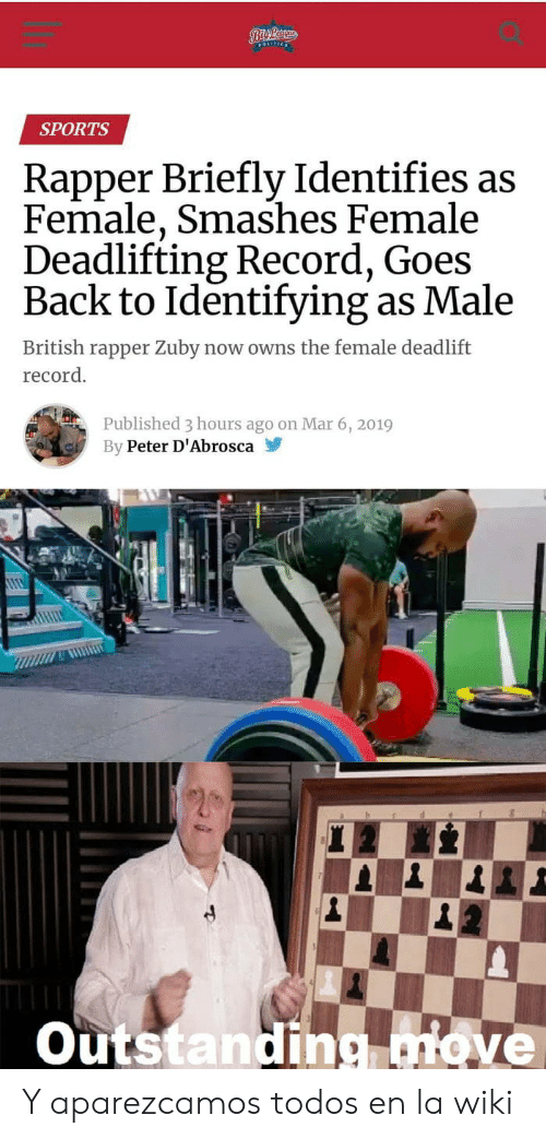 Sports, Record, and Wiki: SPORTS  Rapper Briefly Identifies as  Female, Smashes Female  Deadlifting Record, Goes  Back to Identifying as Male  British rapper Zuby now owns the female deadlift  record.  Published 3 hours ago on Mar 6, 2019  By Peter D'Abrosca  outstanding Tove Y aparezcamos todos en la wiki