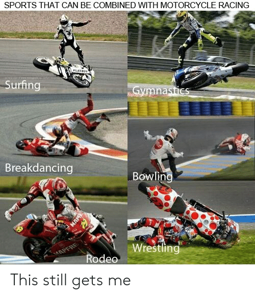 Sports, Wrestling, and Bowling: SPORTS THAT CAN BE COMBINED WITH MOTORCYCLE RACING  LAYBOT  Surfing  Gymnastics  Fopbp  Breakdancing  Bowling  Wrestling  APFRE  Rodeo This still gets me