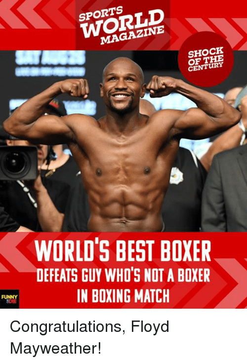 Boxing, Dank, and Floyd Mayweather: SPORTS  WORLD  MAGAZINE  SHOCK  OF THE  CENTURY  WORLD'S BEST BOXER  DEFEATS GUY WHO'S NOT A BOXER  IN BOXING MATCH  FU Congratulations, Floyd Mayweather!