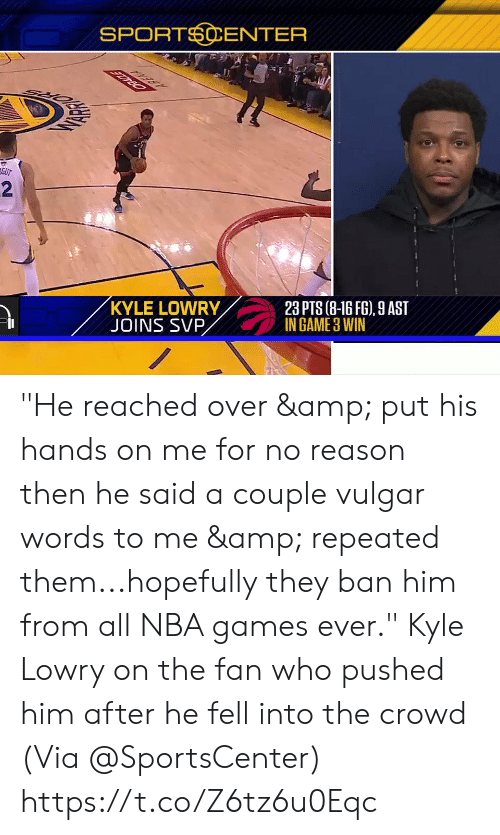 """Nba Games: SPORTSCENTER  GUT  2  KYLE LOWRY  JOINS SVP  23 PTS (8-16 FG), 9 AST  IN GAME 3 WIN """"He reached over & put his hands on me for no reason then he said a couple vulgar words to me & repeated them...hopefully they ban him from all NBA games ever.""""  Kyle Lowry on the fan who pushed him after he fell into the crowd  (Via @SportsCenter)    https://t.co/Z6tz6u0Eqc"""