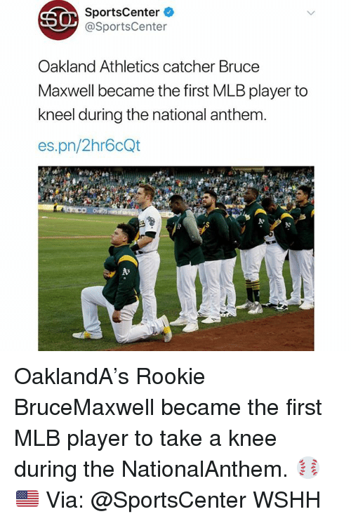 Memes, Mlb, and SportsCenter: SportsCenter  @SportsCenter  Oakland Athletics catcher Bruce  Maxwell became the first MLB player to  kneel during the national anthem  es.pn/2hr6cQt OaklandA's Rookie BruceMaxwell became the first MLB player to take a knee during the NationalAnthem. ⚾️🇺🇸 Via: @SportsCenter WSHH