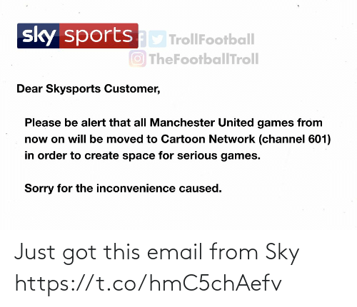 Got This: sportsD TrollFootball  O TheFootballTroll  sky  Dear Skysports Customer,  Please be alert that all Manchester United games from  now on will be moved to Cartoon Network (channel 601)  in order to create space for serious games.  Sorry for the inconvenience caused. Just got this email from Sky https://t.co/hmC5chAefv