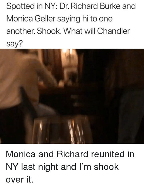 saying hi: Spotted in NY: Dr. Richard Burke and  Monica Geller saying hi to one  another. Shook. What will Chandler  say? Monica and Richard reunited in NY last night and I'm shook over it.