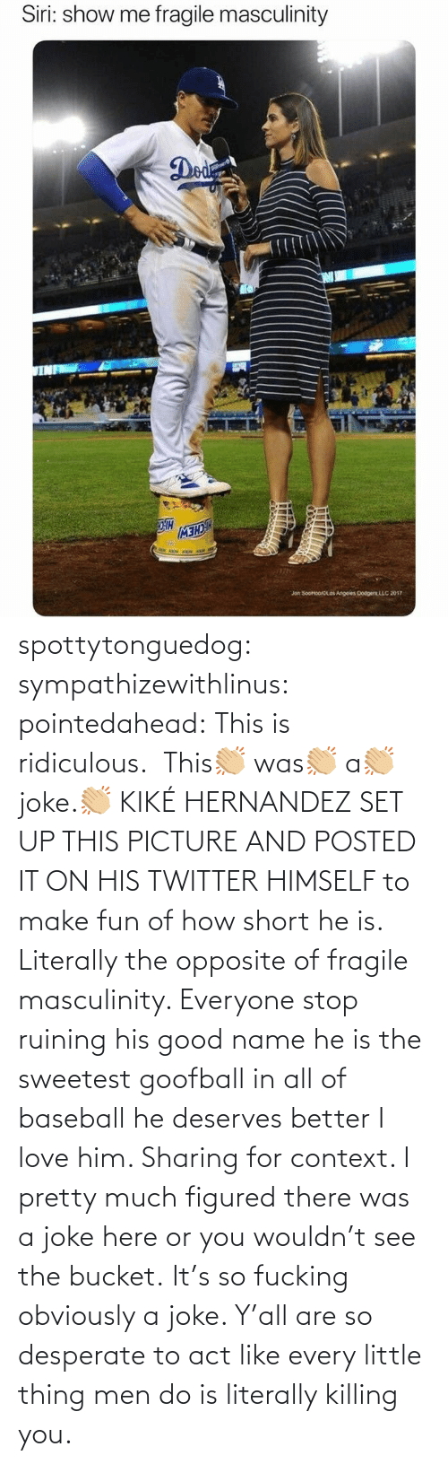 Here: spottytonguedog:  sympathizewithlinus:   pointedahead: This is ridiculous.  This👏🏼 was👏🏼 a👏🏼 joke.👏🏼 KIKÉ HERNANDEZ SET UP THIS PICTURE AND POSTED IT ON HIS TWITTER HIMSELF to make fun of how short he is. Literally the opposite of fragile masculinity. Everyone stop ruining his good name he is the sweetest goofball in all of baseball he deserves better I love him.    Sharing for context. I pretty much figured there was a joke here or you wouldn't see the bucket.    It's so fucking obviously a joke. Y'all are so desperate to act like every little thing men do is literally killing you.