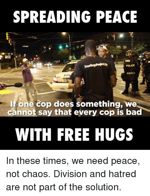 free hug: SPREADING PEACE  FreeHugsProjectav  POLICE  If one cop does something, we  cannot say that every cop is bad  WITH FREE HUGS In these times, we need peace, not chaos. Division and hatred are not part of the solution.