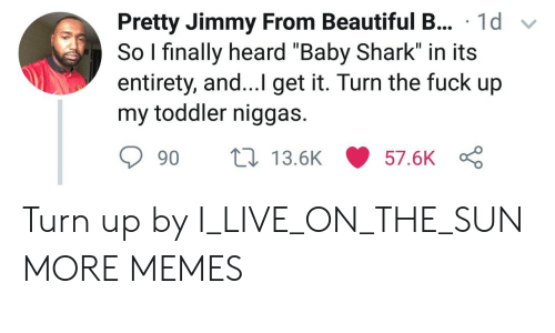 """Turn up: sPretty Jimmy From Beautiful B... 1d v  So I finally heard """"Baby Shark"""" in its  entirety, and...I get it. Turn the fuck up  my toddler niggas.  90  13.5K  57.6K Turn up by I_LIVE_ON_THE_SUN MORE MEMES"""