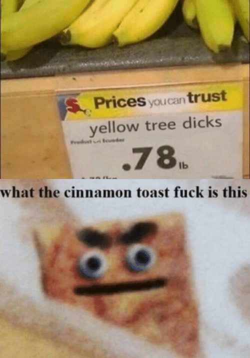 Dicks, Fuck, and Tree: SPrices you can trust  yellow tree dicks  Product er  .78  Ib  what the cinnamon toast fuck is this