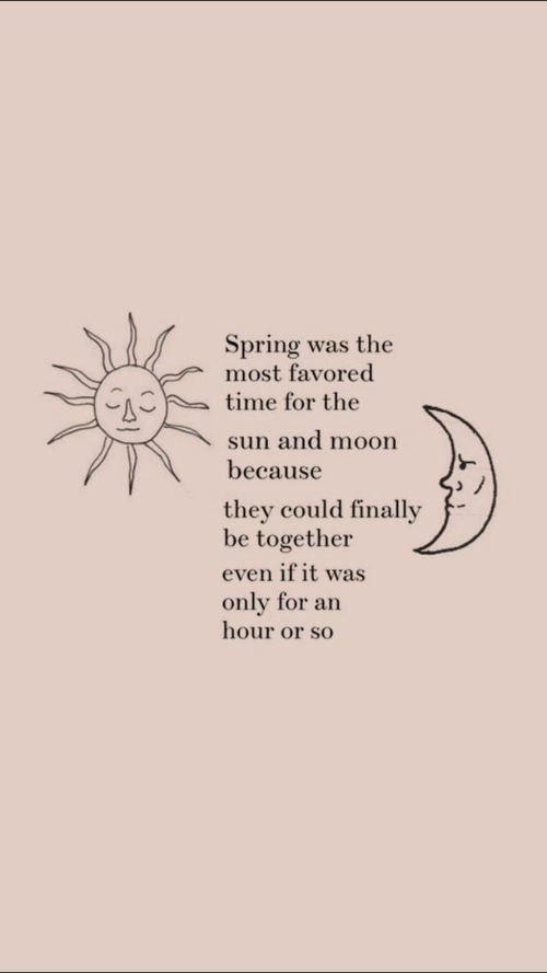 Spring: Spring was the  most favored  time for the  sun and moon  because  they could finally  be together  even if it was  only for an  hour or so