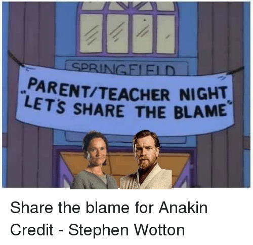 fid: SPRINGE FID  PARENTITEACHER NIGHT  LETS SHARE THE BLAME Share the blame for Anakin   Credit - Stephen Wotton