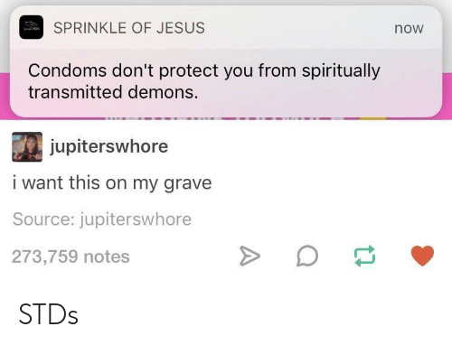 Gravely: SPRINKLE OF JESUS  now  Condoms don't protect you from spiritually  transmitted demons.  jupiterswhore  i want this on my grave  Source: jupiterswhore  273,759 notes STDs