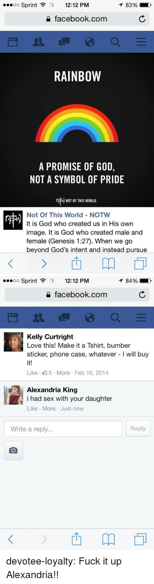 a promise: Sprint  12:12 PM  83%  2 facebook.com  RAINBOW  A PROMISE OF GOD,  NOT A SYMBOL OF PRIDE  r  ) NOT OF THIS WORLD.  Not Of This World - NOTW  It is God who created us in His own  image. It is God who created male and  female (Genesis 1:27). When we go  beyond God's intent and instead pursue   oo Sprint  12:12 PM  84%  2 facebook.com  Kelly Curtright  Love this! Make it a Tshirt, bumber  sticker, phone case, whatever - will buy  it!  Like 5 More Feb 16, 2014  Alexandria King  i had sex with your daughter  Like More Just now  Write a reply...  Reply devotee-loyalty: Fuck it up Alexandria!!