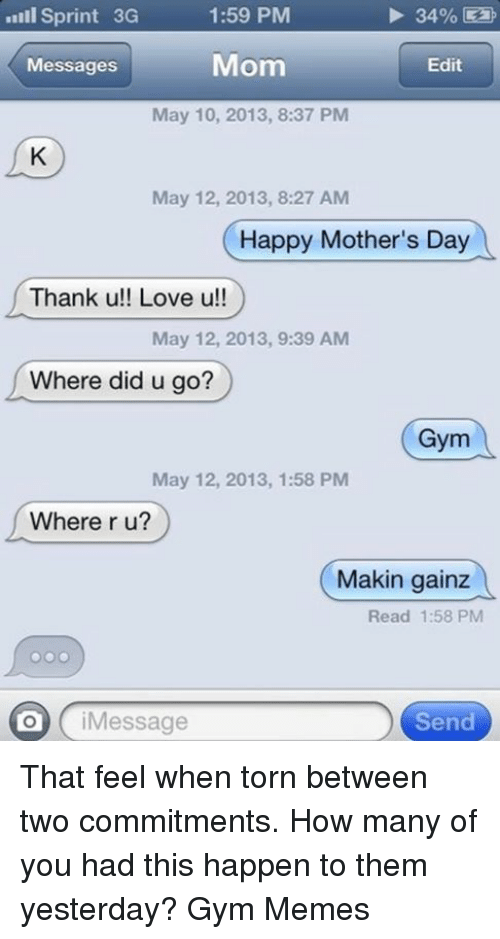 gym memes: Sprint 3G  1:59 PM  34%  Mom  Messages  Edit  May 10, 2013, 8:37 PM  May 12, 2013, 8:27 AM  Happy Mother's Day  Thank u!! Love u!!  May 12, 2013, 9:39 AM  Where did u go?  Gym  May 12, 2013, 1:58 PM  Where r u?  Makin gainz  Read 1:58 PM  i Message  Send That feel when torn between two commitments. How many of you had this happen to them yesterday?   Gym Memes