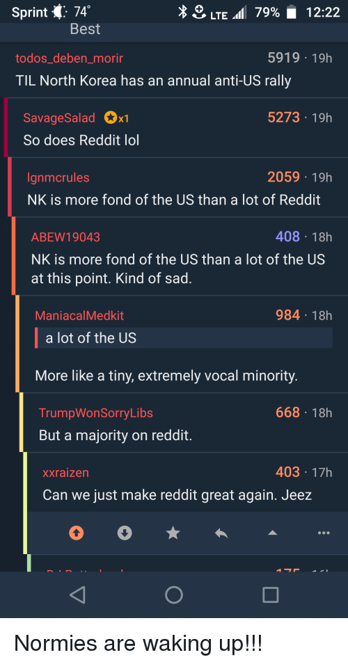 Lol, North Korea, and Reddit: Sprint {: 74  LTE.( 79%' 12:22  Best  todos_deben_morin  5919 19h  TIL North Korea has an annual anti-US rally  SavageSaladx  So does Reddit lol  5273 19h  anmcrules  2059 19h  NK is more fond of the US than a lot of Reddit  408 18h  ABEW19043  NK is more fond of the US than a lot of the US  at this point. Kind of sad  ManiacalMedkit  984 18h  a lot of the US  More like a tiny, extremely vocal minority.  TrumpWonSorryLibs  668 18h  But a majority on reddit  Xxraizen  403 17h  Can we just make reddit great again. Jeez Normies are waking up!!!