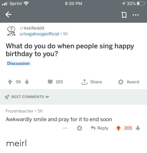 awkwardly: .Sprint  8:30 PM  7 32%  r/AskReddit  /oogaboogaofficial 5h  What do you do when people sing happy  birthday to you?  Discussion  , Share  Award  96  165  BEST COMMENTS  Frozenteacher 5h  Awkwardly smile and pray for it to end soon  4205  Reply meirl