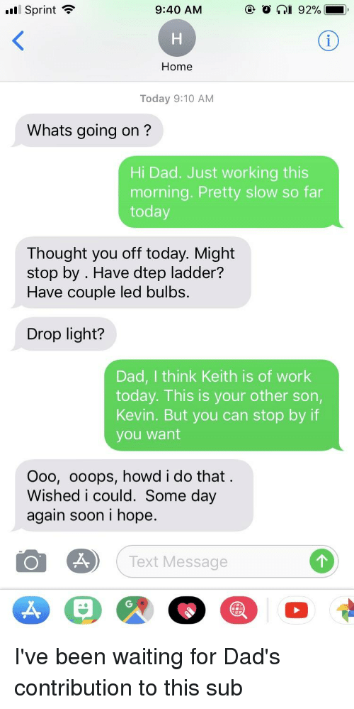 Dad, Soon..., and Work: Sprint  9:40 AM  Home  Today 9:10 AM  Whats going on?  Hi Dad. Just working this  morning. Pretty slow so far  today  Thought you off today. Might  stop by . Have dtep ladder?  Have couple led bulbs.  Drop light?  Dad, I think Keith is of work  today. This is your other son,  Kevin. But you can stop by if  you want  Ooo, ooops, howd i do that  Wished i could. Some day  again soon i hope  Text Message