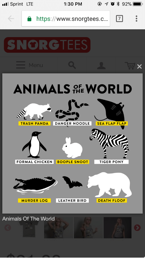 Animals, Trash, and Panda: Sprint LTE  1:30 PM  O * 92%  https:/www.snorgtees.c...  7  SNORGTEES  ANIMALS WORLD  THE  TRASH PANDA  DANGER NOODLE  SEA FLAP FLAP  FORMAL CHICKEN  BOOPLE SNOOT  TIGER PONY  MURDER LOG  LEATHER BIRD  DEATH FLOOF  Animals Of The World