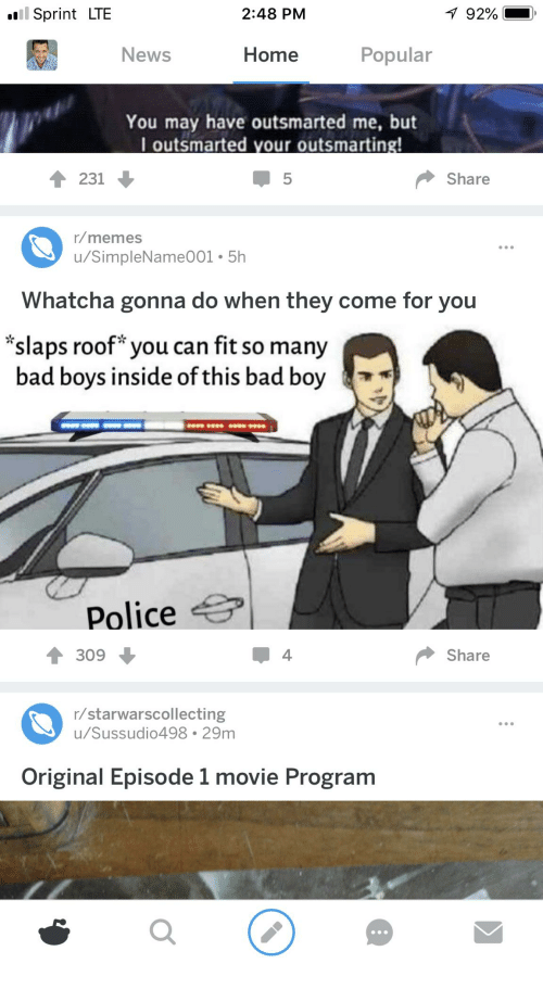 Bad, Bad Boys, and Memes: Sprint LTE  2:48 PM  92%  .  News  Home  Popular  You may have outsmarted me, but  I outsmarted your outsmarting  231  5  Share  r/memes  u/SimpleName001 5h  Whatcha gonna do when they come for you  slaps roof you can fit so many  bad boys inside of this bad boy  999 9699 99 9999  Police  309  Share  r/starwarscollecting  u/Sussudio498 29m  Original Episode 1 movie Program  0