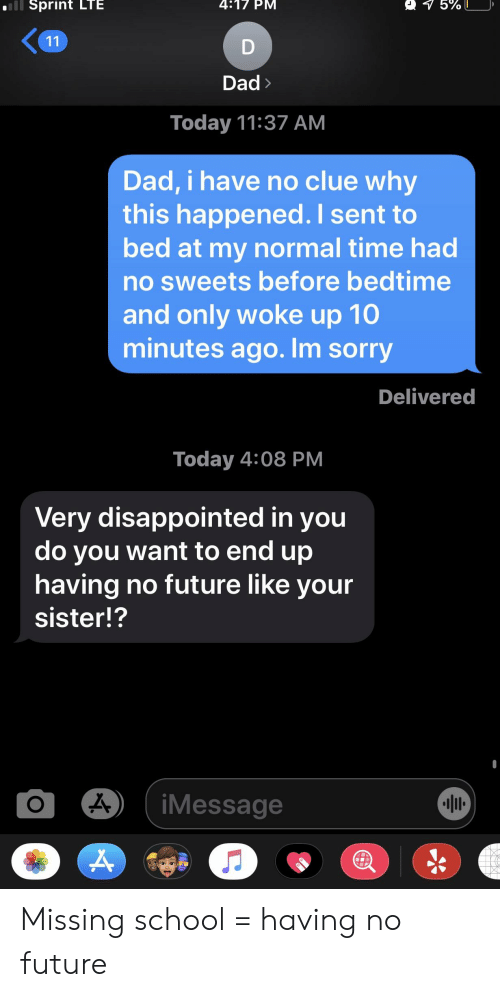 Dad, Disappointed, and Future: Sprint LTE  4:17 PM  5%  11  Dad>  Today 11:37 АМ  Dad, i have no clue why  this happened. I sent to  bed at my normal time had  no sweets before bedtime  and only woke up 10  minutes ago. Im sorry  Delivered  Today 4:08 РМ  Very disappointed in you  do you want to end up  having no future like your  sister!?  iMessage  о Missing school = having no future