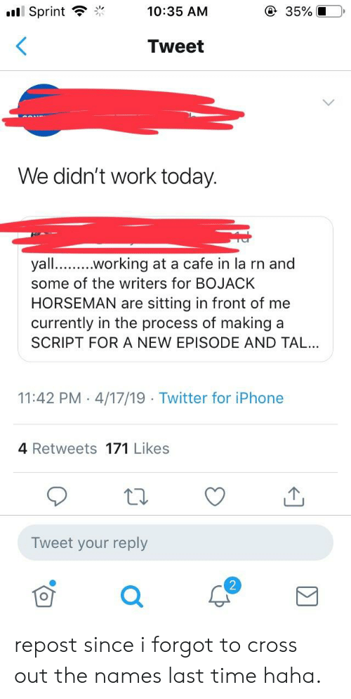 Iphone, Twitter, and Work: Sprint10:35 AM  Tweet  We didn't work today  yall.working at a cafe in la rn and  some of the writers for BOJACK  HORSEMAN are sitting in front of me  currently in the process of making a  SCRIPT FOR A NEW EPISODE AND TAL..  11:42 PM 4/17/19 Twitter for iPhone  4 Retweets 171 Likes  Tweet your reply  2 repost since i forgot to cross out the names last time haha.
