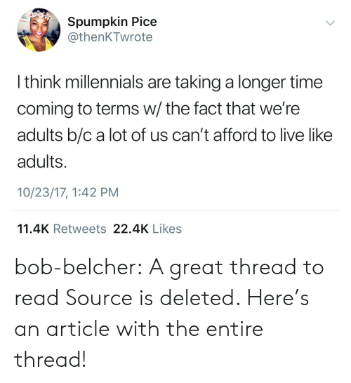 Tumblr, Twitter, and Millennials: Spumpkin Pice  @thenKTwrote  I think millennials are taking a longer time  coming to terms w/ the fact that we're  adults b/c a lot of us can't afford to live like  adults.  10/23/17, 1:42 PM  11.4K Retweets 22.4K Likes bob-belcher: A great thread to read Source is deleted. Here's an article with the entire thread!