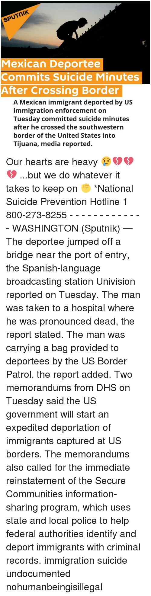 Enforcer: SPUTNIK  Mexican Deportee  Commits Suicide Minutes  After Crossing Border  A Mexican immigrant deported by US  immigration enforcement on  Tuesday committed suicide minutes  after he crossed the southwestern  border of the United States into  Tijuana, media reported. Our hearts are heavy 😢💔💔💔 ...but we do whatever it takes to keep on ✊ *National Suicide Prevention Hotline 1 800-273-8255 - - - - - - - - - - - - - WASHINGTON (Sputnik) — The deportee jumped off a bridge near the port of entry, the Spanish-language broadcasting station Univision reported on Tuesday. The man was taken to a hospital where he was pronounced dead, the report stated. The man was carrying a bag provided to deportees by the US Border Patrol, the report added. Two memorandums from DHS on Tuesday said the US government will start an expedited deportation of immigrants captured at US borders. The memorandums also called for the immediate reinstatement of the Secure Communities information-sharing program, which uses state and local police to help federal authorities identify and deport immigrants with criminal records. immigration suicide undocumented nohumanbeingisillegal