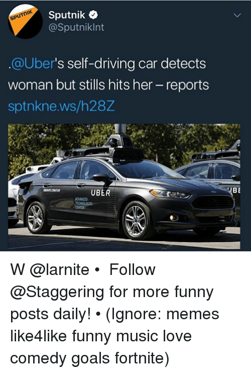Driving, Funny, and Goals: Sputnik*  @Sputniklnt  @uber's self-driving car detects  woman but stills hits her - reports  sptnkne.ws/h28Z  UBER  ADNANCED  CENTER W @larnite • ➫➫➫ Follow @Staggering for more funny posts daily! • (Ignore: memes like4like funny music love comedy goals fortnite)