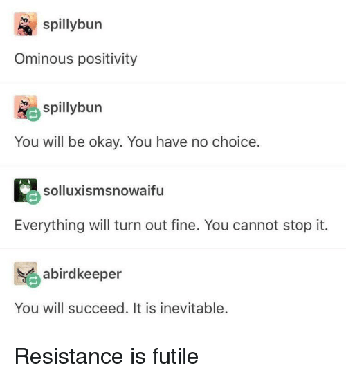 Okay, Resistance, and Will: spybun  Ominous positivity  spilybun  You will be okay. You have no choice.  solluxismsnowaifu  Everything will turn out fine. You cannot stop it.  abirdkeeper  You will succeed. It is inevitable. Resistance is futile