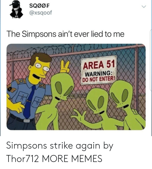Dank, Memes, and The Simpsons: SQ00F  @xsqoof  The Simpsons ain't ever lied to me  AREA 51  WARNING:  DO NOT ENTER! Simpsons strike again by Thor712 MORE MEMES