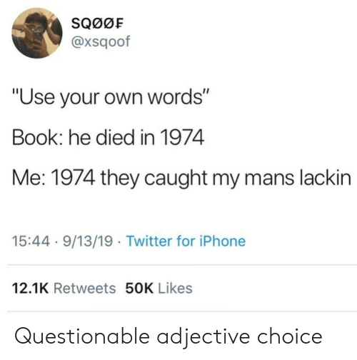 "Questionable: SQ00F  @xsqoof  ""Use your own words""  Book: he died in 1974  Me: 1974 they caught my mans lackin  15:44 9/13/19 Twitter for iPhone  12.1K Retweets 50K Likes Questionable adjective choice"