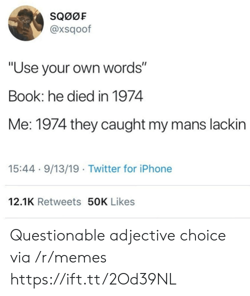 "Questionable: SQ00F  @xsqoof  ""Use your own words""  Book: he died in 1974  Me: 1974 they caught my mans lackin  15:44 9/13/19 Twitter for iPhone  12.1K Retweets 50K Likes Questionable adjective choice via /r/memes https://ift.tt/2Od39NL"