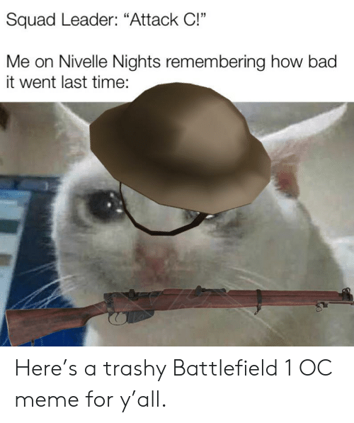 "Bad, Meme, and Reddit: Squad Leader: ""Attack C!""  Me on Nivelle Nights remembering how bad  it went last time: Here's a trashy Battlefield 1 OC meme for y'all."