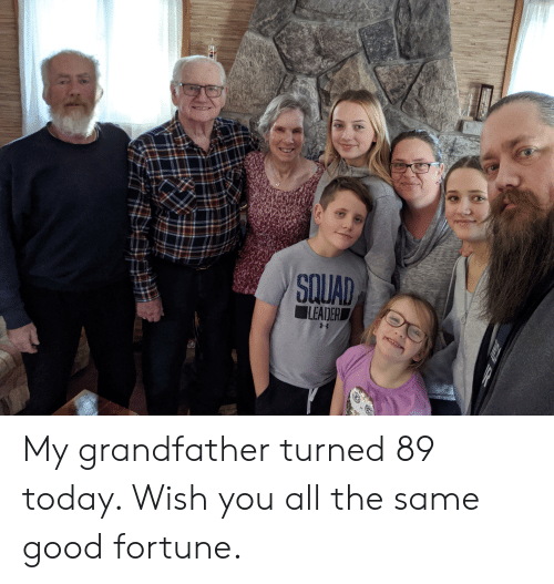 Squad Leader: SQUAD  LEADER My grandfather turned 89 today. Wish you all the same good fortune.