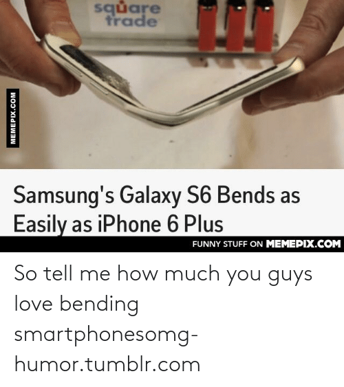 Iphone 6 Plus: square  trade  Samsung's Galaxy S6 Bends as  Easily as iPhone 6 Plus  FUNNY STUFF ON MEMEPIX.COM  MEMEPIX.COM So tell me how much you guys love bending smartphonesomg-humor.tumblr.com